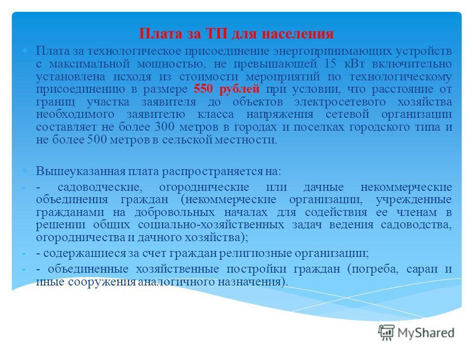 Плата за ТП для населения Плата за технологическое присоединение энергопринимающих устройств с максимальной мощностью, не превышающей 15 кВт включительно установлена исходя из стоимости мероприятий по технологическому присоединению в размере 550 рубл