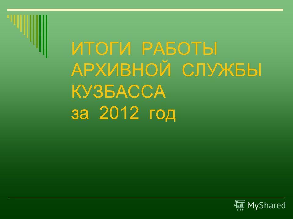 ИТОГИ РАБОТЫ АРХИВНОЙ СЛУЖБЫ КУЗБАССА за 2012 год