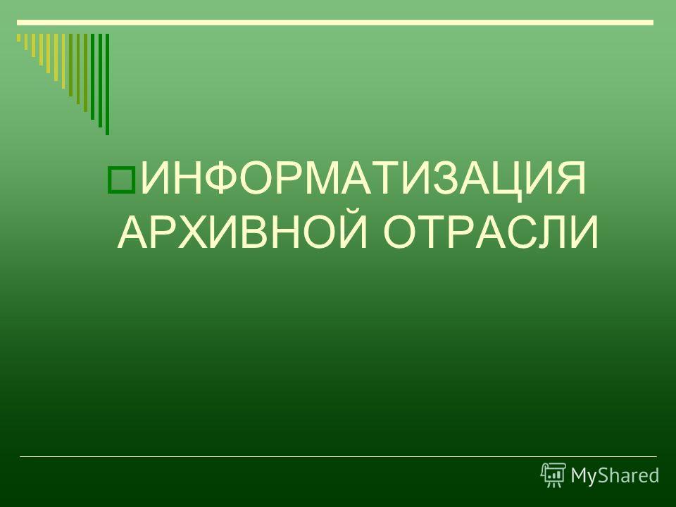 ИНФОРМАТИЗАЦИЯ АРХИВНОЙ ОТРАСЛИ