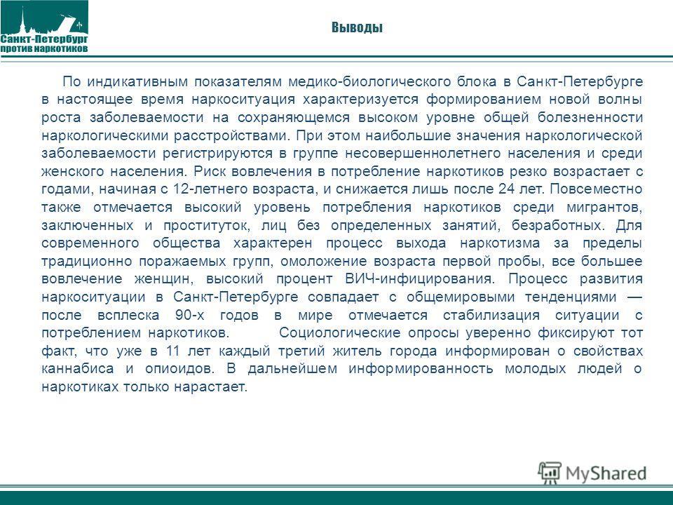Выводы По индикативным показателям медико-биологического блока в Санкт-Петербурге в настоящее время наркоситуация характеризуется формированием новой волны роста заболеваемости на сохраняющемся высоком уровне общей болезненности наркологическими расс