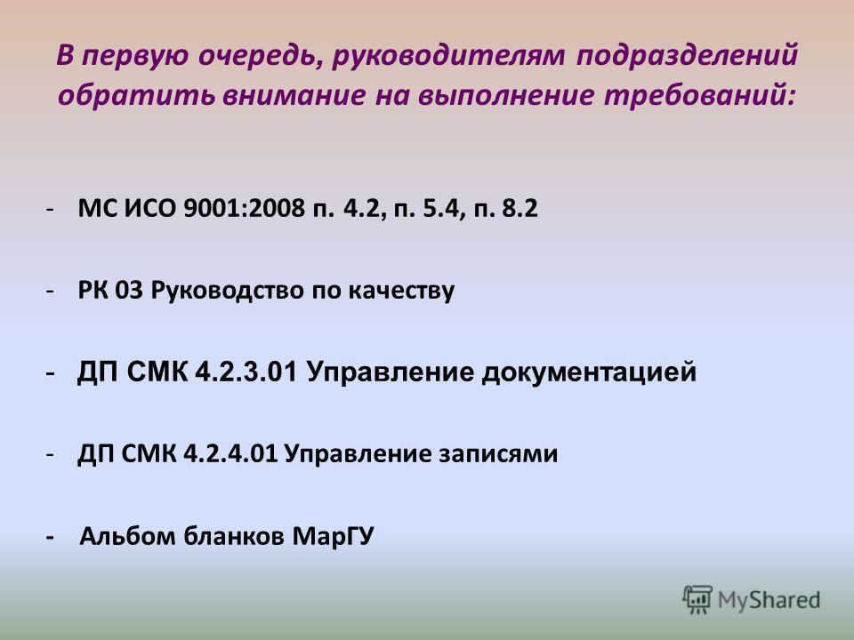 В первую очередь, руководителям подразделений обратить внимание на выполнение требований: -МС ИСО 9001:2008 п. 4.2, п. 5.4, п. 8.2 -РК 03 Руководство по качеству -ДП СМК 4.2.3.01 Управление документацией -ДП СМК 4.2.4.01 Управление записями - Альбом