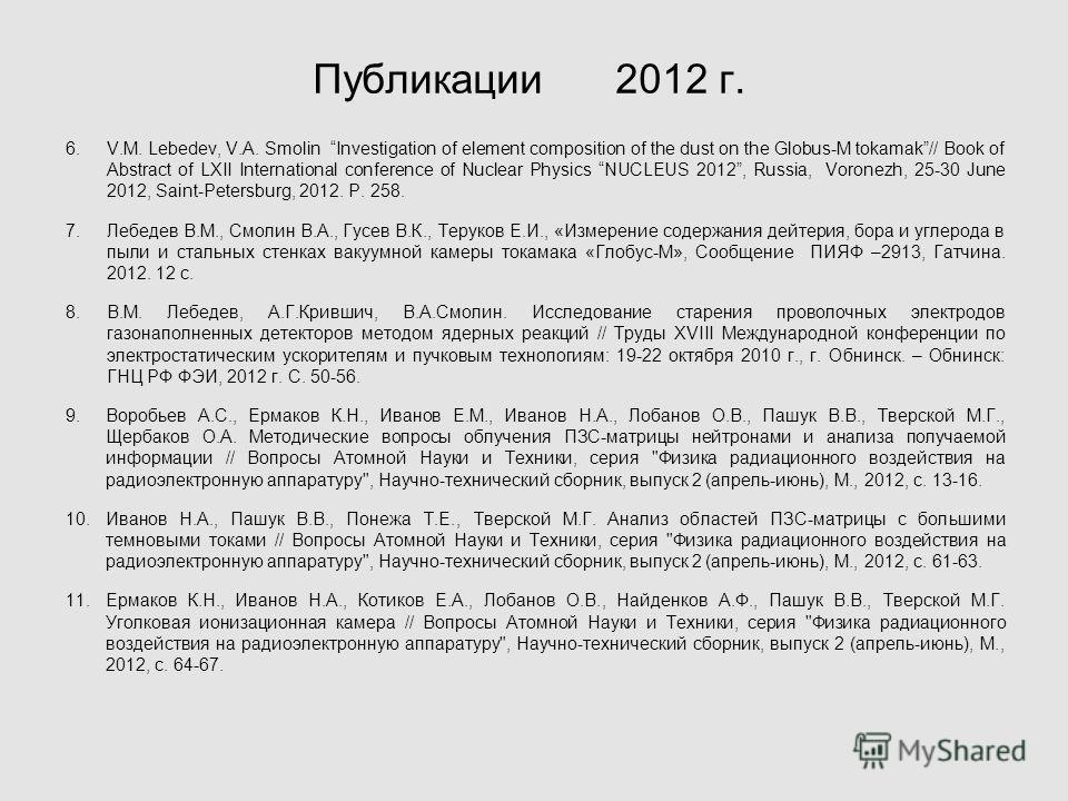 Публикации 2012 г. 6.V.M. Lebedev, V.A. Smolin Investigation of element composition of the dust on the Globus-M tokamak// Book of Abstract of LXII International conference of Nuclear Physics NUCLEUS 2012, Russia, Voronezh, 25-30 June 2012, Saint-Pete