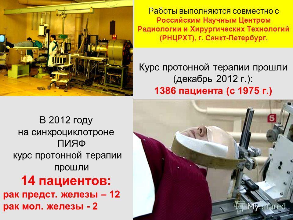 Работы выполняются совместно с Российским Научным Центром Радиологии и Хирургических Технологий (РНЦРХТ), г. Санкт-Петербург. В 2012 году на синхроциклотроне ПИЯФ курс протонной терапии прошли 14 пациентов: рак предст. железы – 12 рак мол. железы - 2