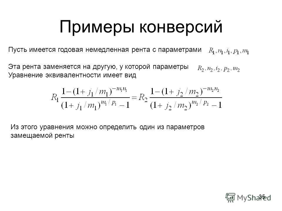 35 Примеры конверсий Пусть имеется годовая немедленная рента с параметрами Эта рента заменяется на другую, у которой параметры Уравнение эквивалентности имеет вид Из этого уравнения можно определить один из параметров замещаемой ренты