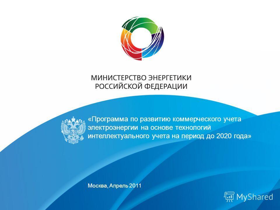 «Программа по развитию коммерческого учета электроэнергии на основе технологий интеллектуального учета на период до 2020 года» Москва, Апрель 2011