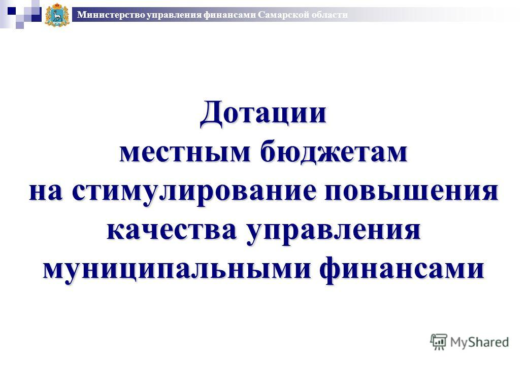 Министерство управления финансами Самарской области Дотации местным бюджетам на стимулирование повышения качества управления муниципальными финансами
