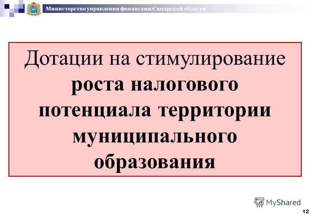 Министерство управления финансами Самарской области Дотации на стимулирование роста налогового потенциала территории муниципального образования 12