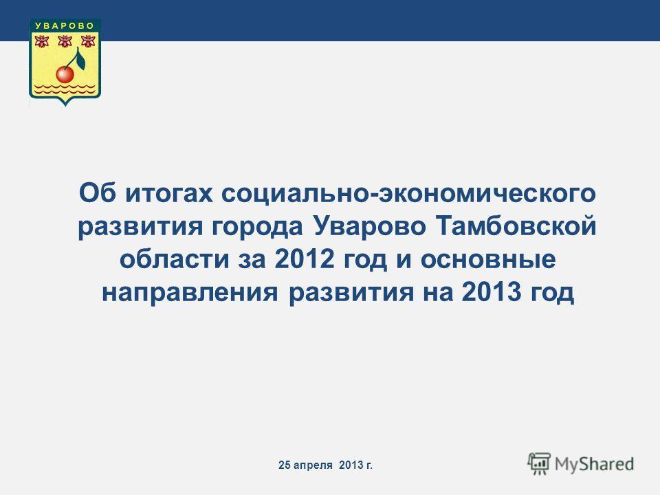 25 апреля 2013 г. Об итогах социально-экономического развития города Уварово Тамбовской области за 2012 год и основные направления развития на 2013 год