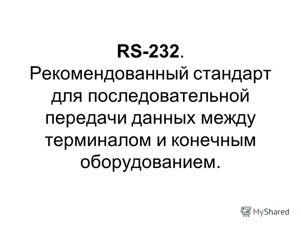 RS-232. Рекомендованный стандарт для последовательной передачи данных между терминалом и конечным оборудованием.