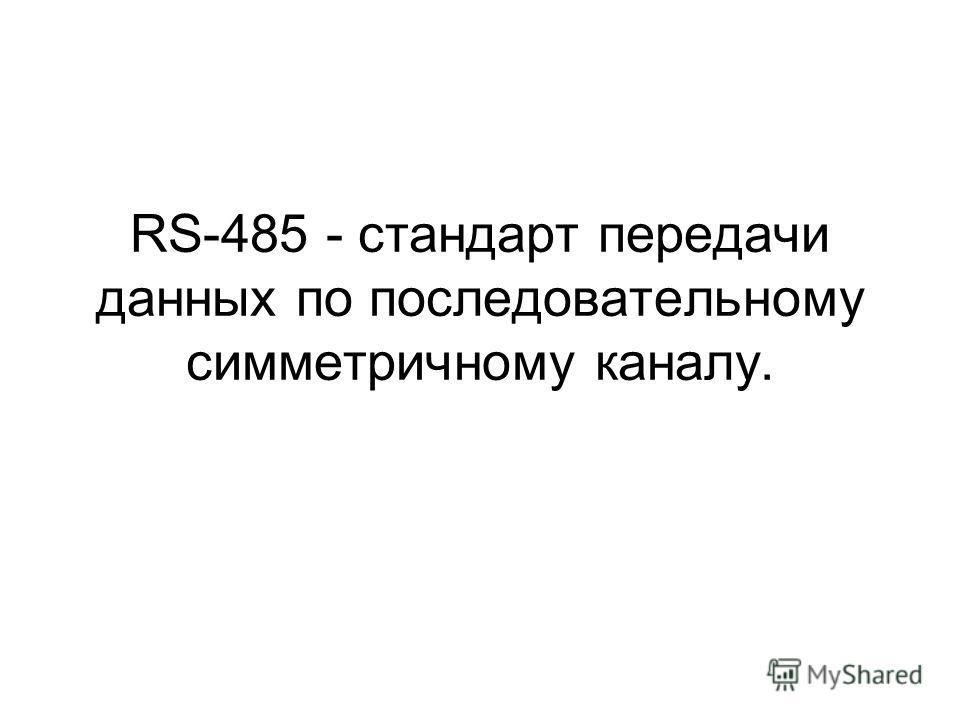 RS-485 - стандарт передачи данных по последовательному симметричному каналу.