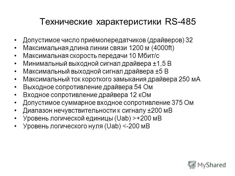 Технические характеристики RS-485 Допустимое число приёмопередатчиков (драйверов) 32 Максимальная длина линии связи 1200 м (4000ft) Максимальная скорость передачи 10 Мбит/с Минимальный выходной сигнал драйвера ±1,5 В Максимальный выходной сигнал драй