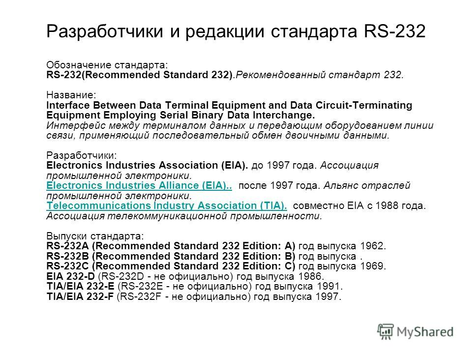 Разработчики и редакции стандарта RS-232 Обозначение стандарта: RS-232(Recommended Standard 232).Рекомендованный стандарт 232. Название: Interface Between Data Terminal Equipment and Data Circuit-Terminating Equipment Employing Serial Binary Data Int