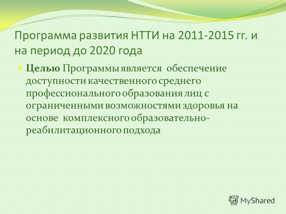 Программа развития НТТИ на 2011-2015 гг. и на период до 2020 года Целью Программы является обеспечение доступности качественного среднего профессионального образования лиц с ограниченными возможностями здоровья на основе комплексного образовательно-