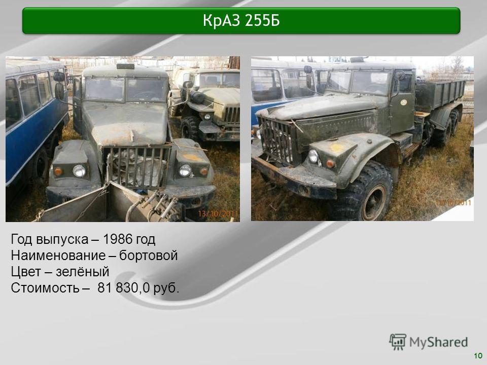 10 КрАЗ 255Б Год выпуска – 1986 год Наименование – бортовой Цвет – зелёный Стоимость – 81 830,0 руб.