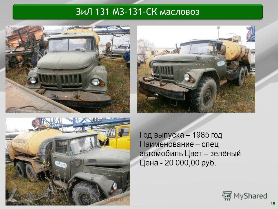 15 ЗиЛ 131 МЗ-131-СК масловоз Год выпуска – 1985 год Наименование – спец автомобиль Цвет – зелёный Цена - 20 000,00 руб.