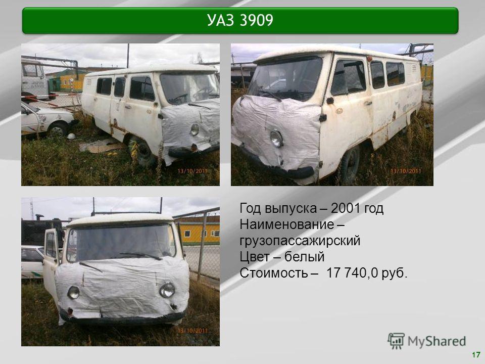 17 УАЗ 3909 Год выпуска – 2001 год Наименование – грузопассажирский Цвет – белый Стоимость – 17 740,0 руб.