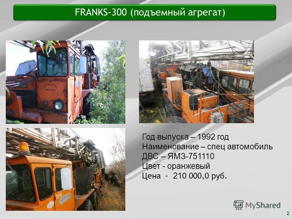 2 FRANKS-300 (подъемный агрегат) Год выпуска – 1992 год Наименование – спец автомобиль ДВС – ЯМЗ-751110 Цвет - оранжевый Цена – 21 0 000,0 руб.