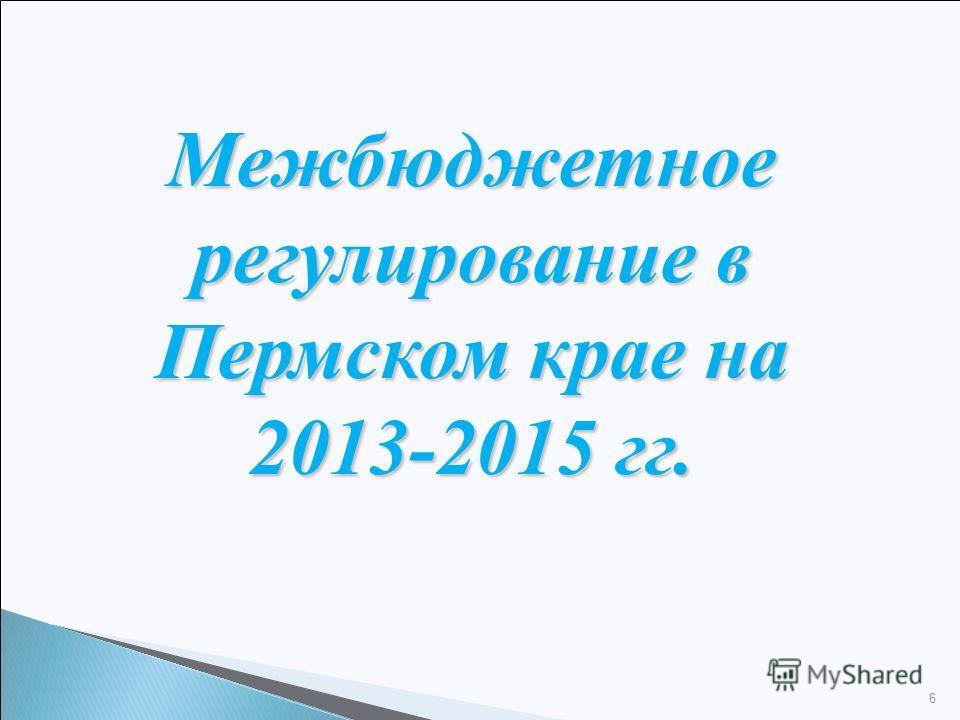 Межбюджетное регулирование в Пермском крае на 2013-2015 гг. 6