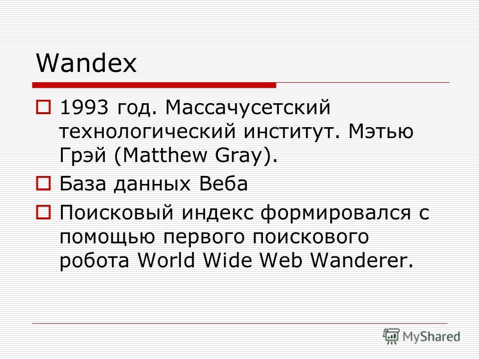Wandex 1993 год. Массачусетский технологический институт. Мэтью Грэй (Matthew Gray). База данных Веба Поисковый индекс формировался с помощью первого поискового робота World Wide Web Wanderer.