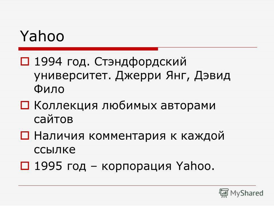Yahoo 1994 год. Стэндфордский университет. Джерри Янг, Дэвид Фило Коллекция любимых авторами сайтов Наличия комментария к каждой ссылке 1995 год – корпорация Yahoo.