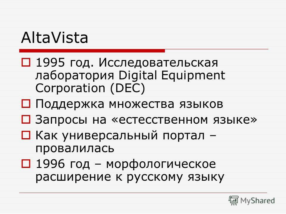 AltaVista 1995 год. Исследовательская лаборатория Digital Equipment Corporation (DEC) Поддержка множества языков Запросы на «естесственном языке» Как универсальный портал – провалилась 1996 год – морфологическое расширение к русскому языку
