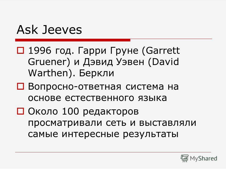 Ask Jeeves 1996 год. Гарри Груне (Garrett Gruener) и Дэвид Уэвен (David Warthen). Беркли Вопросно-ответная система на основе естественного языка Около 100 редакторов просматривали сеть и выставляли самые интересные результаты