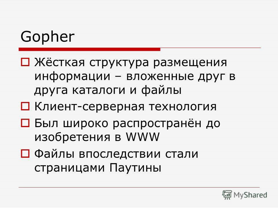 Gopher Жёсткая структура размещения информации – вложенные друг в друга каталоги и файлы Клиент-серверная технология Был широко распространён до изобретения в WWW Файлы впоследствии стали страницами Паутины