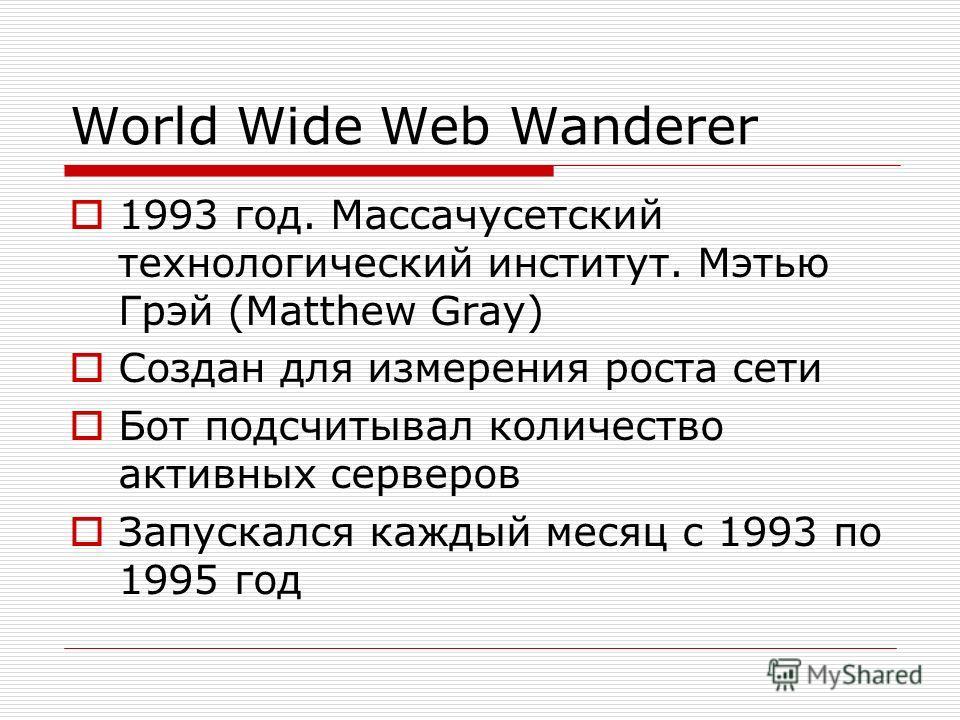 World Wide Web Wanderer 1993 год. Массачусетский технологический институт. Мэтью Грэй (Matthew Gray) Создан для измерения роста сети Бот подсчитывал количество активных серверов Запускался каждый месяц с 1993 по 1995 год