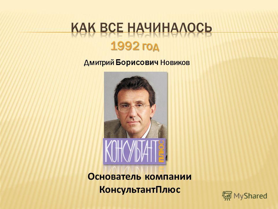 1992 год Дмитрий Борисович Новиков Основатель компании КонсультантПлюс