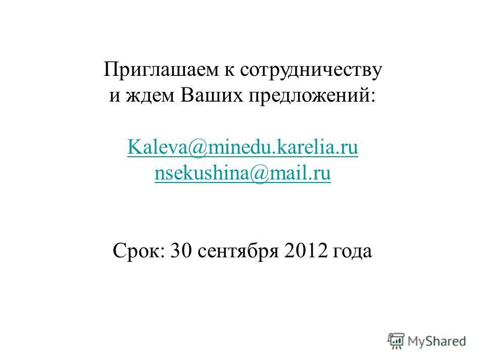 Приглашаем к сотрудничеству и ждем Ваших предложений: Kaleva@minedu.karelia.ru nsekushina@mail.ru Срок: 30 сентября 2012 года