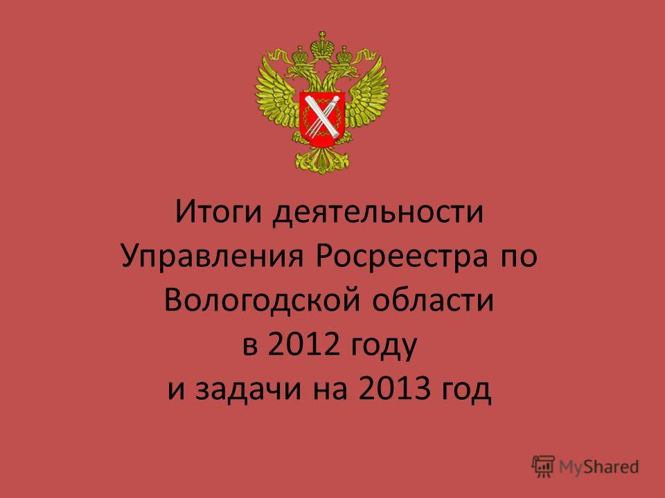 Итоги деятельности Управления Росреестра по Вологодской области в 2012 году и задачи на 2013 год
