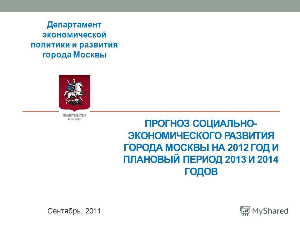 ПРОГНОЗ СОЦИАЛЬНО- ЭКОНОМИЧЕСКОГО РАЗВИТИЯ ГОРОДА МОСКВЫ НА 2012 ГОД И ПЛАНОВЫЙ ПЕРИОД 2013 И 2014 ГОДОВ Департамент экономической политики и развития города Москвы Сентябрь, 2011