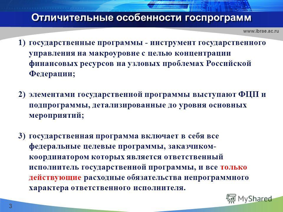 Отличительные особенности госпрограмм 3 www.ibrae.ac.ru 1)государственные программы - инструмент государственного управления на макроуровне с целью концентрации финансовых ресурсов на узловых проблемах Российской Федерации; 2)элементами государственн