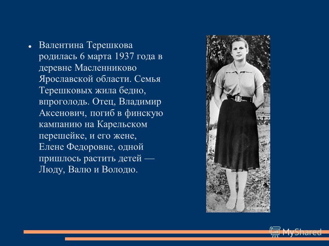 Валентина Терешкова родилась 6 марта 1937 года в деревне Масленниково Ярославской области. Семья Терешковых жила бедно, впроголодь. Отец, Владимир Аксенович, погиб в финскую кампанию на Карельском перешейке, и его жене, Елене Федоровне, одной пришлос