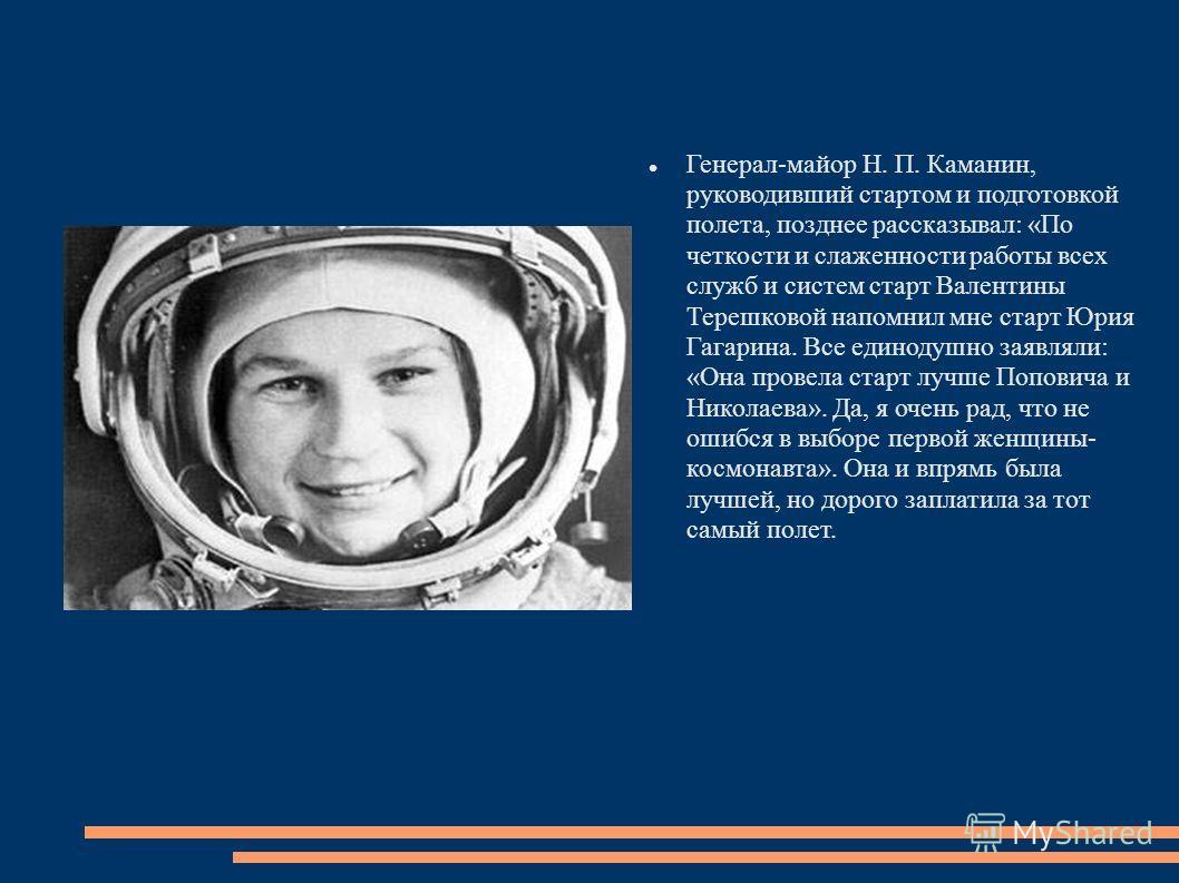 Генерал-майор Н. П. Каманин, руководивший стартом и подготовкой полета, позднее рассказывал: «По четкости и слаженности работы всех служб и систем старт Валентины Терешковой напомнил мне старт Юрия Гагарина. Все единодушно заявляли: «Она провела стар