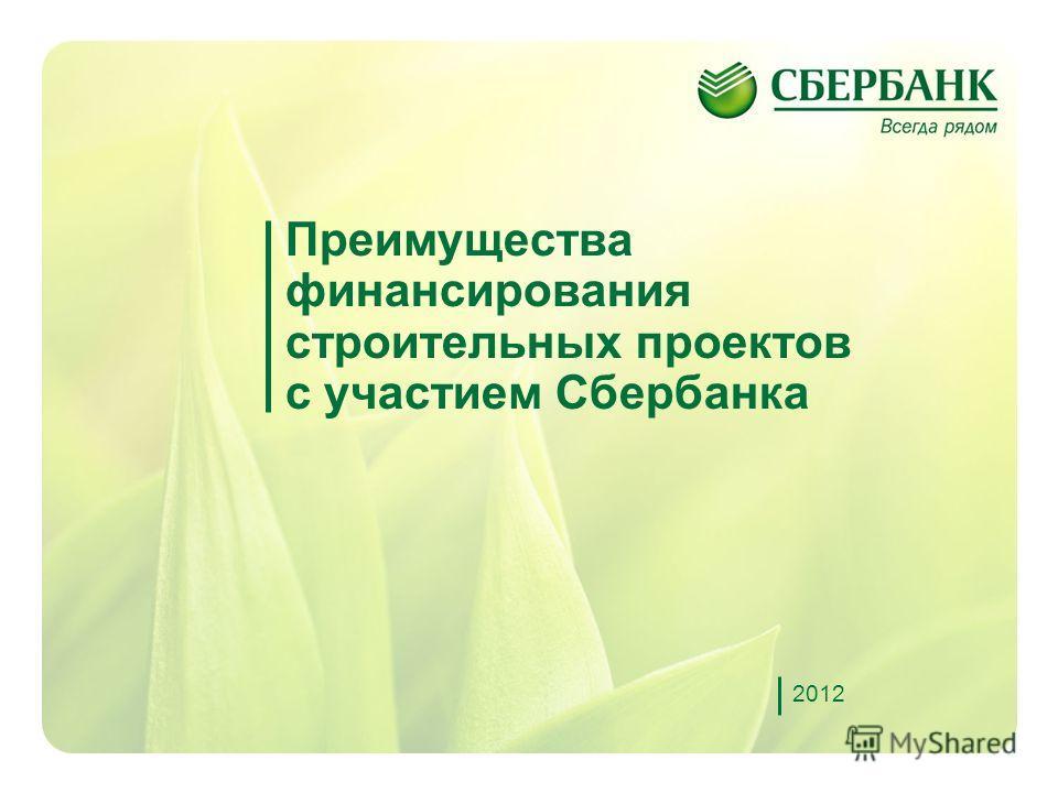 1 Преимущества финансирования строительных проектов с участием Сбербанка 2012