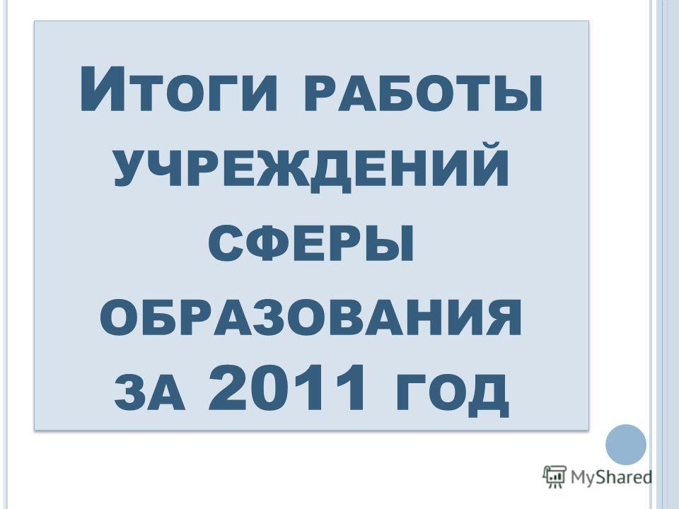 И ТОГИ РАБОТЫ УЧРЕЖДЕНИЙ СФЕРЫ ОБРАЗОВАНИЯ ЗА 2011 ГОД