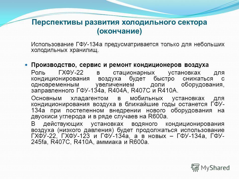 Перспективы развития холодильного сектора (окончание) Использование ГФУ-134а предусматривается только для небольших холодильных хранилищ. Производство, сервис и ремонт кондиционеров воздуха Роль ГХФУ-22 в стационарных установках для кондиционирования