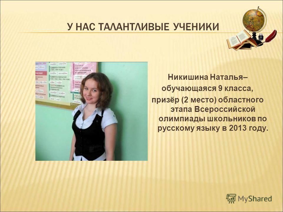 У НАС ТАЛАНТЛИВЫЕ УЧЕНИКИ Никишина Наталья– обучающаяся 9 класса, призёр (2 место) областного этапа Всероссийской олимпиады школьников по русскому языку в 2013 году.