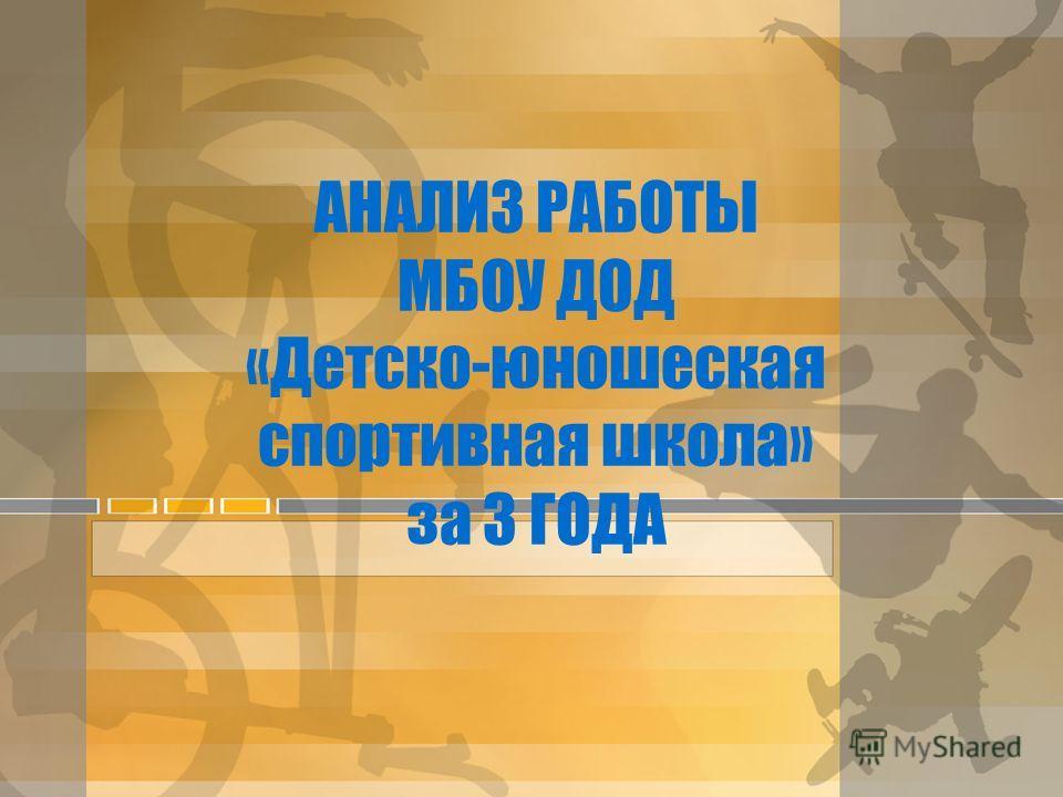 АНАЛИЗ РАБОТЫ МБОУ ДОД «Детско-юношеская спортивная школа» за 3 ГОДА