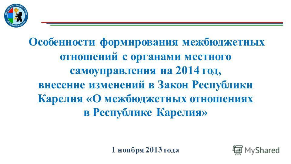 Особенности формирования межбюджетных отношений с органами местного самоуправления на 2014 год, внесение изменений в Закон Республики Карелия «О межбюджетных отношениях в Республике Карелия» 1 ноября 2013 года