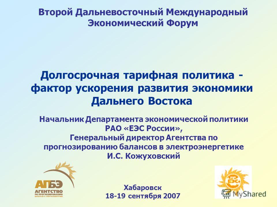 Хабаровск 18-19 сентября 2007 Второй Дальневосточный Международный Экономический Форум Долгосрочная тарифная политика - фактор ускорения развития экономики Дальнего Востока Начальник Департамента экономической политики РАО «ЕЭС России», Генеральный д