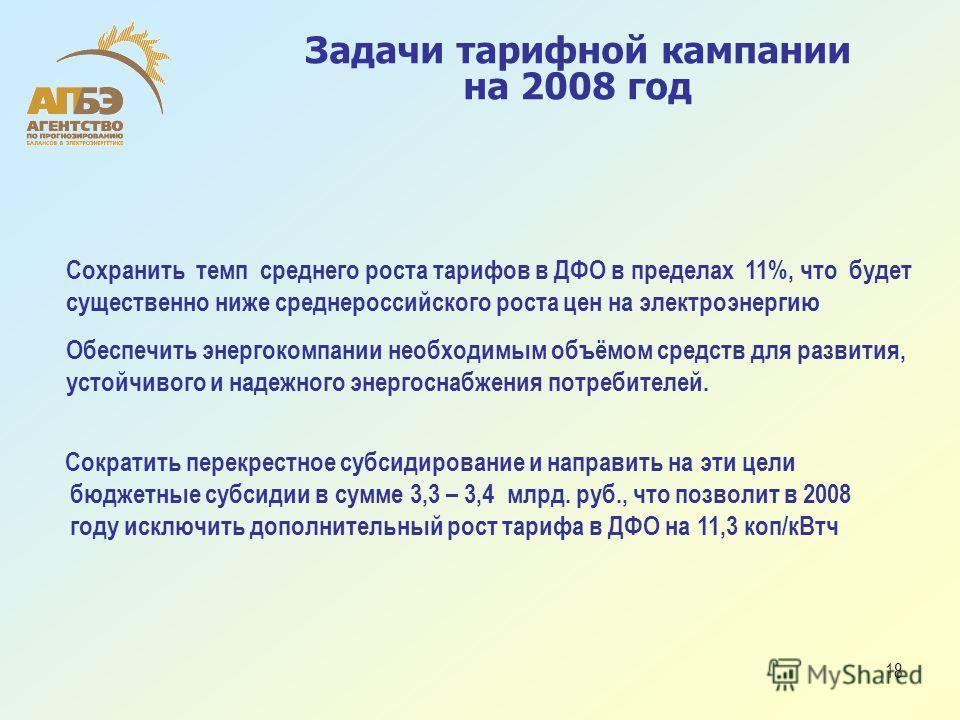 18 Задачи тарифной кампании на 2008 год Сократить перекрестное субсидирование и направить на эти цели бюджетные субсидии в сумме 3,3 – 3,4 млрд. руб., что позволит в 2008 году исключить дополнительный рост тарифа в ДФО на 11,3 коп/кВтч Сохранить темп