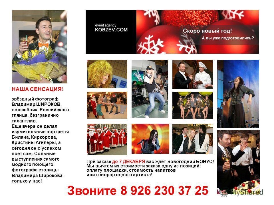 Звоните 8 926 230 37 25 При заказе до 7 ДЕКАБРЯ вас ждет новогодний БОНУС! Мы вычтем из стоимости заказа одну из позиций: оплату площадки, стоимость напитков или гонорар одного артиста! НАША СЕНСАЦИЯ! звёздный фотограф Владимир ШИРОКОВ, волшебник Рос