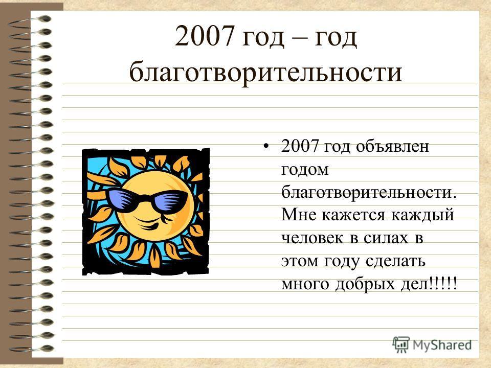 2007 год – год благотворительности 2007 год объявлен годом благотворительности. Мне кажется каждый человек в силах в этом году сделать много добрых дел!!!!!