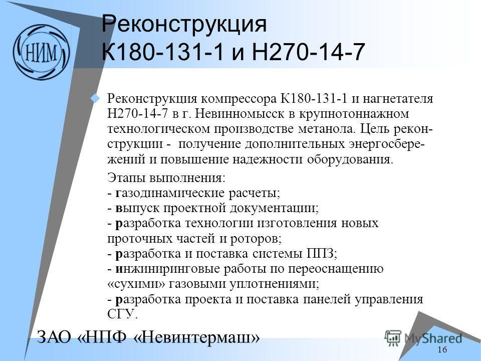 ЗАО «НПФ «Невинтермаш» 16 Реконструкция К180-131-1 и Н270-14-7 Реконструкция компрессора К180-131-1 и нагнетателя Н270-14-7 в г. Невинномысск в крупнотоннажном технологическом производстве метанола. Цель рекон- струкции - получение дополнительных эне