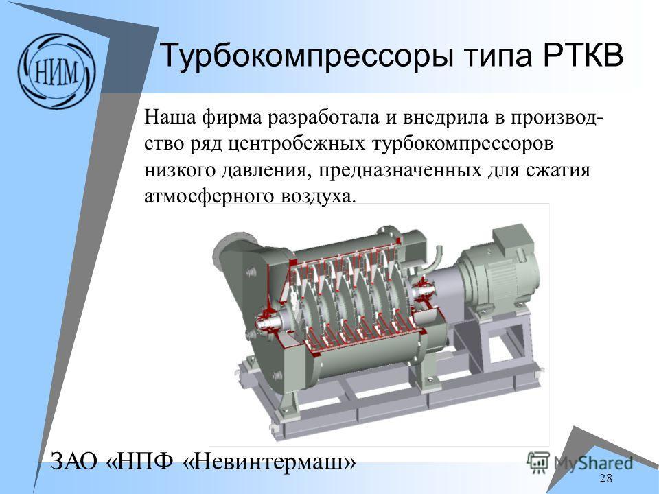 ЗАО «НПФ «Невинтермаш» 28 Турбокомпрессоры типа РТКВ Наша фирма разработала и внедрила в производ- ство ряд центробежных турбокомпрессоров низкого давления, предназначенных для сжатия атмосферного воздуха.