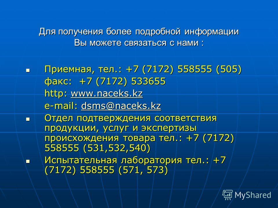 Для получения более подробной информации Вы можете связаться с нами : Приемная, тел.: +7 (7172) 558555 (505) Приемная, тел.: +7 (7172) 558555 (505) факс: +7 (7172) 533655 http: www.naceks.kz www.naceks.kz e-mail: dsms@naceks.kz dsms@naceks.kzdsms@nac
