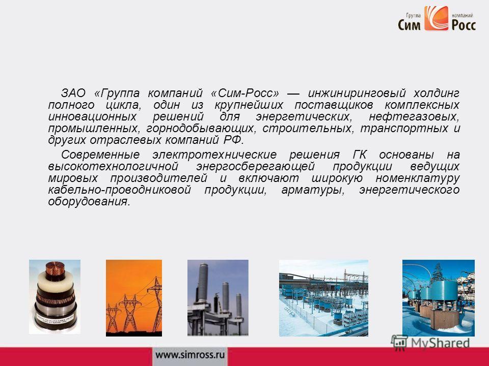 ЗАО «Группа компаний «Сим-Росс» инжиниринговый холдинг полного цикла, один из крупнейших поставщиков комплексных инновационных решений для энергетических, нефтегазовых, промышленных, горнодобывающих, строительных, транспортных и других отраслевых ком