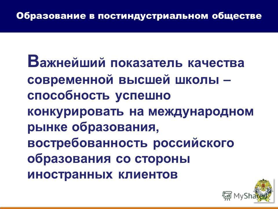 В ажнейший показатель качества современной высшей школы – способность успешно конкурировать на международном рынке образования, востребованность российского образования со стороны иностранных клиентов Образование в постиндустриальном обществе